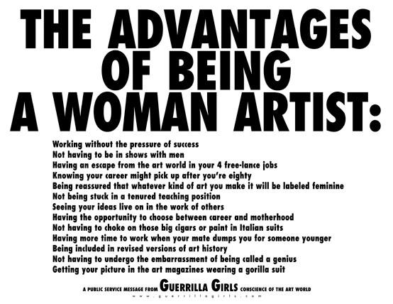 여성 미술가가 되는 일의 장점(The Advantages of Being A Woman Artist): 성공에 대한 압박 없이 일함(Working without the pressure of success) 남성과 함께 전시에 나갈 필요가 없음(Not having to be in shows with men) 4개의 프리랜스 잡을 통해 미술계에서 해방될 수 있음(Having an escape from the art world in your 4 free-lance jobs) 80세가 넘으면 주목받을 수도 있음(Knowing your career might pick up after you're eighty) 무슨 작업을 하든 여성적이라는 딱지를 보장 받음(Being reassured that whatever kind of are you make it will be will be labeled feminine) 종신 교수직에 발목 잡히지 않아도 됨(Not being stuck in a tenured teaching position) 내 아이디어를 다른 사람 작업에서 발견함(Seeing your ideas live on in the work of others) 커리어와 모성 중에 하나를 선택할 기회가 주어짐(Having the opportunity to choose between career and motherhood)  파트너가 젊은 여자를 찾아 날 차면 일할 시간이 더 많아짐(Having more time to work when your mate dumps you for someone younger) 미술사 개정판에 추가됨(Being included in revised versions of art history) 천재라는 호칭 때문에 당혹스러울 일이 없음(Not having to undergo the embarrassment of being called a genius)