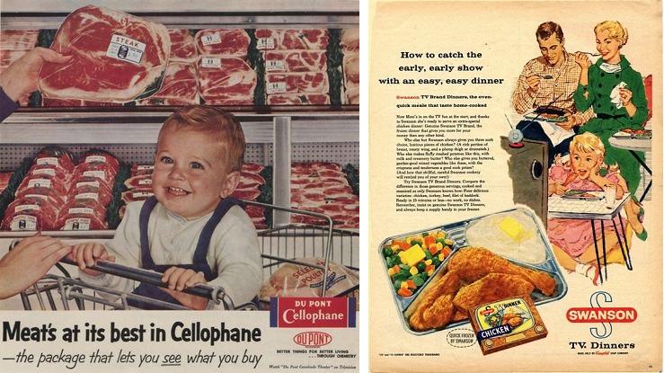 (왼쪽) 스위스의 섬유공학자 브란덴베르거(E. Brandenberger)가 1908년에 발명한 셀로판, 즉 우리가 오늘날 알고 있는 얇고 투명한 비닐은 1917년 특허를 획득한 후 본격적으로 식료품 포장재로 상용화되기 시작했다. 셀로판은 내용물을 볼 수 있고 신선도를 오래 유지시켜준다는 장점 때문에 지금까지도 가장 널리 쓰이는 음식포장재료다. Courtesy: E.I. du Pont de Nemours & Company Advertising. Hagley Museum & Library. (오른쪽) 전후 미국과 캐나다에서는 저녁마다 온 가족이 텔레비전을 보며 오븐에 데운 냉동포장 저녁식사를 하는 문화가 생겼다(TV Dinner Day). 1950년대 냉동포장식 'TV 디너'로 유명했던 스완슨(Swanson) 사의 치킨 디너 잡지 광고.